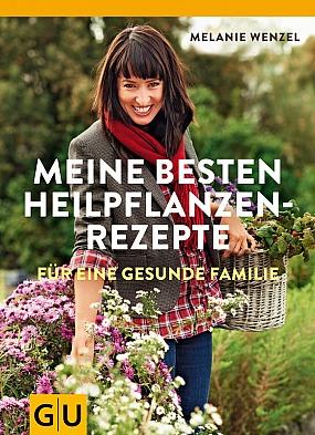 Melanie Wenzel - Meine besten Heilpflanzenrezepte für eine gesunde Familie