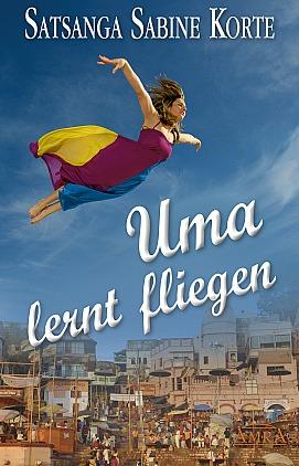 Sabine Satsanga Korte - Uma lernt fliegen - Grenzenloser Mut zum Glücklichsein