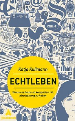 Katja Kullmann - Echtleben - Warum es heute so kompliziert ist, eine Haltung zu haben