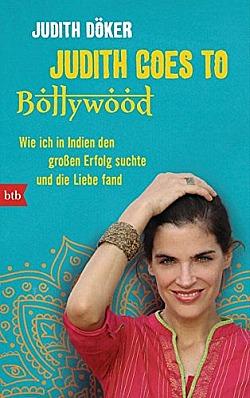 Judith goes to Bollywood Wie ich in Indien den großen Erfolg suchte und die Liebe fand