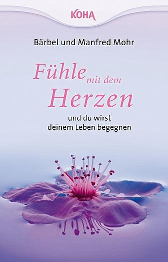 Bärbel Mohr und Manfred Mohr: Fühle mit dem Herzen und du wirst deinem Leben begegnen