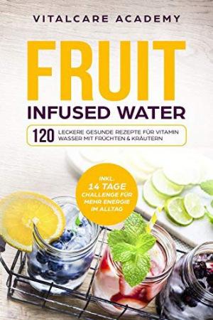 Fruit Infused Water 120 leckere gesunde Rezepte für Vitamin Wasser mit Früchten & Kräutern. Erfrischendes Aroma mit Geschmack zum Selber machen für die Karaffe und Trinkflasche mit Früchtebehälter