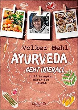 Volker Mehl: Ayurveda geht überall: In 85 Rezepten durch die Heimat