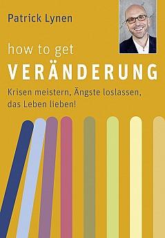 Patrick Lynen: How to get Veränderung - Krisen meistern, Ängste loslassen, das Leben lieben!