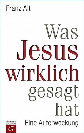 Franz Alt - Was Jesus wirklich gesagt hat: Eine Auferweckung