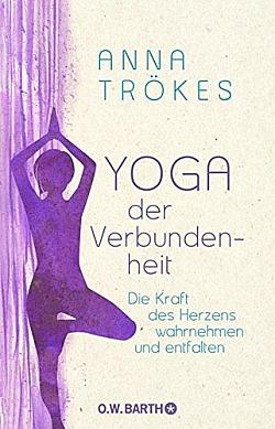Yoga der Verbundenheit Die Kraft des Herzens wahrnehmen und entfalten