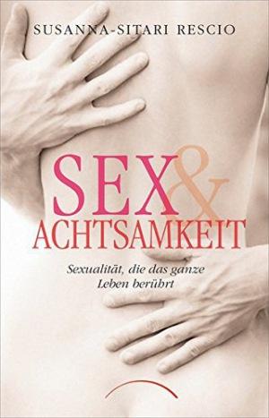 Sex & Achtsamkeit Sexualität, die das ganze Leben berührt