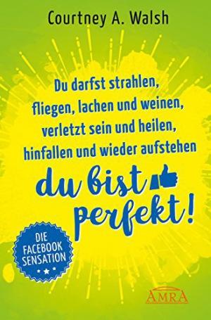 Du darfst strahlen, fliegen, lachen und weinen, verletzt sein und heilen, hinfallen und wieder aufstehen – DU BIST PERFEKT! Die Facebook-Sensation (Danish Edition)