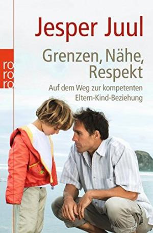 Grenzen, Nähe, Respekt Auf dem Weg zur kompetenten Eltern-Kind-Beziehung