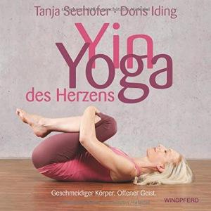 Yin Yoga des Herzens Geschmeidiger Körper. Offener Geist