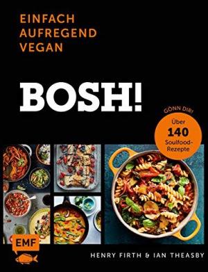 Bosh! einfach – aufregend – vegan Gönn dir! Über 140 Soulfood-Rezepte