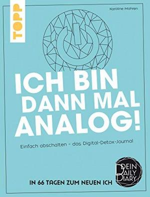 Ich bin dann mal analog! Einfach abschalten – das Digital-Detox-Journal. Dein Daily Diary – In 66 Tagen zum neuen Ich.