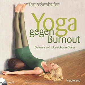 Yoga gegen Burnout Gelassen und selbstsicher im Stress - mit Übungs-CD
