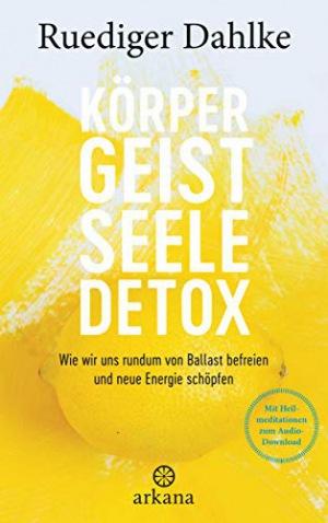 Körper-Geist-Seele-Detox Wie wir uns rundum von Ballast befreien und neue Energie schöpfen - Mit Heilmeditationen zum Audio-Download