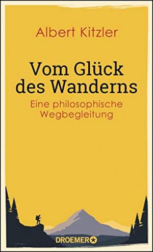 Vom Glück des Wanderns Eine philosophische Wegbegleitung