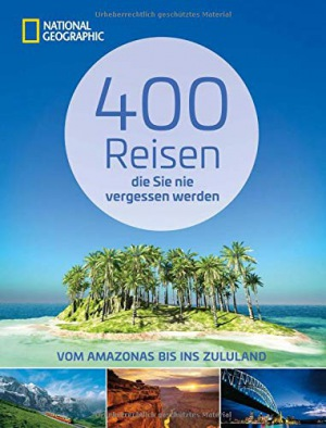 Reiseziele weltweit 400 Reisen, die Sie nie vergessen werden. Traumziele vom Amazonas bis ins Zululand von National Geographic. Vollständig aktualisierte und erweiterte Ausgabe
