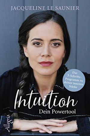 Intuition - Dein Powertool Das 5-Schritte-Programm zu deiner inneren Stärke