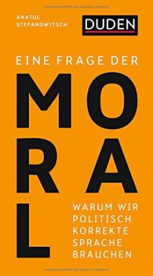 Eine Frage der Moral Warum wir politisch korrekte Sprache brauchen (Duden-Streitschrift)