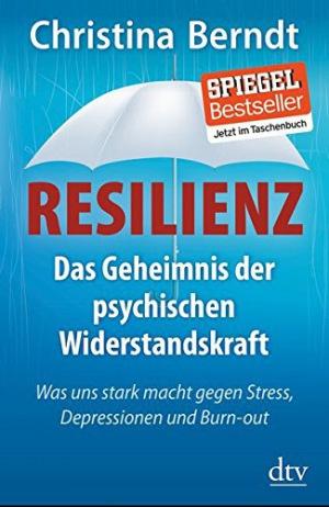 Resilienz Das Geheimnis der psychischen Widerstandskraft, Was uns stark macht gegen Stress, Depressionen und Burn-out