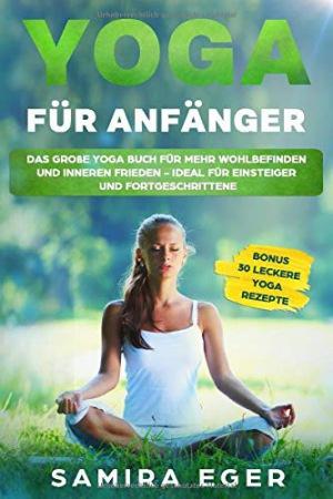 Yoga für Anfänger Das große Yoga Buch für mehr Wohlbefinden und inneren Frieden - ideal für Einsteiger und Fortgeschrittene. Mit bebilderten Übungen! BONUS