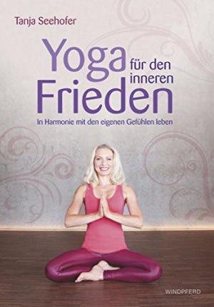 Yoga für den inneren Frieden In Harmonie mit den eigenen Gefühlen leben