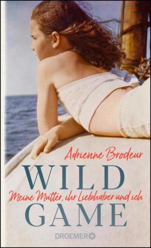 Adrienne Brodeur - Wild Game: Meine Mutter, ihr Liebhaber und ich