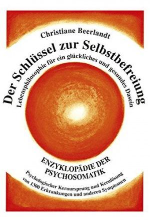 Christiane Beerlandt - Der Schlüssel zur Selbstbefreiung: Enzyklopädie der Psychosomatik - Psychologischer Kernursprung und Kernlösung von 1300 Erkrankungen und anderen ... Ursprung von 1100 Erkrankungen