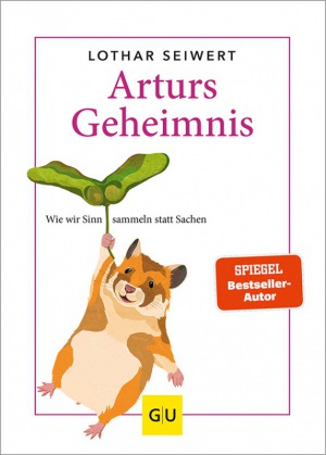 Lothar Seiwert - Arturs Geheimnis: Wie wir Sinn sammeln statt Sachen