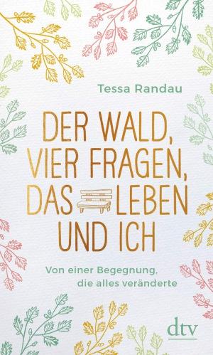 Tessa Randau - Der Wald, vier Fragen, das Leben und ich, Von einer Begegnung, die alles veränderte