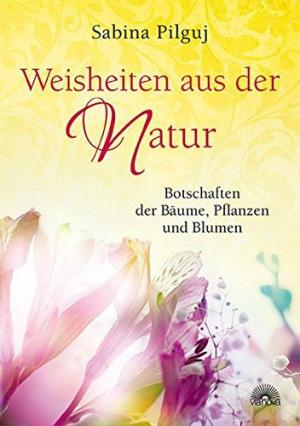 Sabina Pilguj: Weisheiten aus der Natur: Botschaften der Bäume, Pflanzen und Blumen