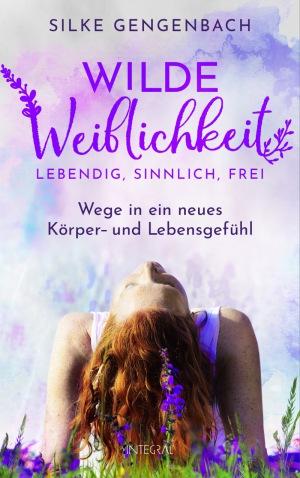 Silke Gengenbach: Wilde Weiblichkeit Lebendig, sinnlich, frei: Wege in ein neues Körper- und Lebensgefühl