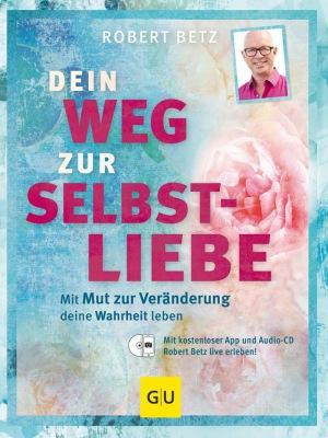 Robert Betz: Dein Weg zur Selbstliebe: Mit dem Mut zur Veränderung deine Wahrheit leben