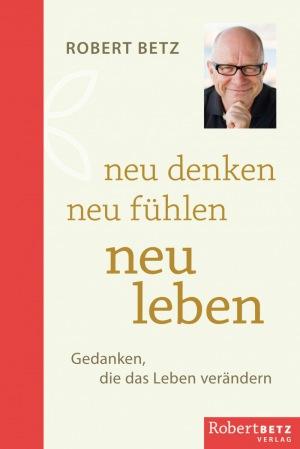 Robert Betz: Neu denken - neu fühlen - neu leben