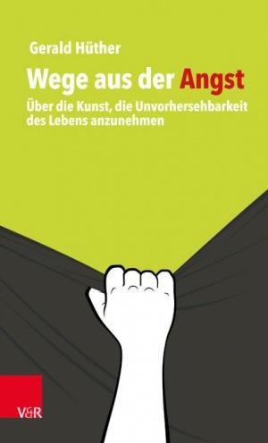 Gerald Hüther: Wege aus der Angst: Über die Kunst, die Unvorhersehbarkeit des Lebens anzunehmen