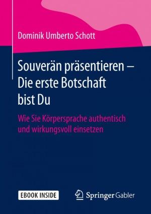 Dominik Umberto Schott: Souverän präsentieren - Die erste Botschaft bist Du: Wie Sie Körpersprache authentisch und wirkungsvoll einsetzen