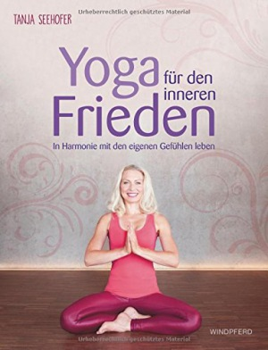Tanja Seehofer: Yoga für den inneren Frieden: In Harmonie mit den eigenen Gefühlen leben