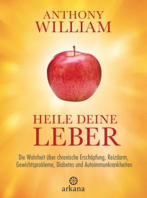 Anthony William: Heile deine Leber: Die Wahrheit über chronische Erschöpfung, Reizdarm, Gewichtsprobleme, Diabetes und Autoimmunkrankheiten