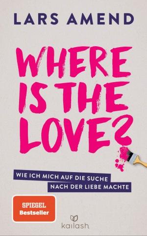 Lars Amend: Where is the Love?: Wie ich mich auf die Suche nach der Liebe machte