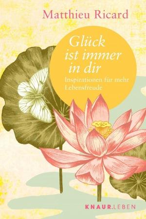 Matthieu Ricard: Glück ist immer in dir: Inspirationen für mehr Lebensfreude (Die Weisheit großer Meister zum Verschenken)