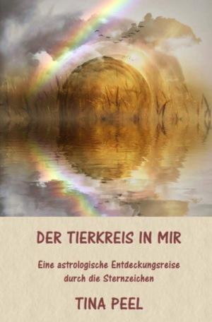 Tina Peel: Der Tierkreis in mir: Eine astrologische Entdeckungsreise durch die Sternzeichen