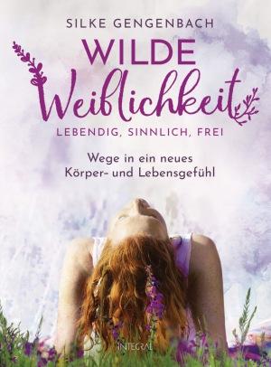Silke Gengenbach - Wilde Weiblichkeit: Lebendig, sinnlich, frei: Wege in ein neues Körper- und Lebensgefühl