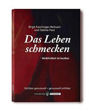 Birgit Faschinger-Reitsam & Sabine M. Paul: Das Leben schmecken: Weiblichkeit ist kostbar