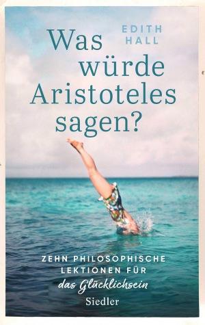 Edith Hall: Was würde Aristoteles sagen?: Zehn philosophische Lektionen für das Glücklichsein
