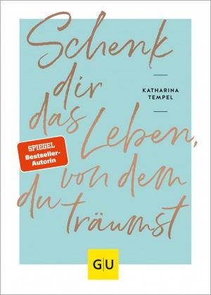 Katharina Tempel: Schenk dir das Leben, von dem du träumst