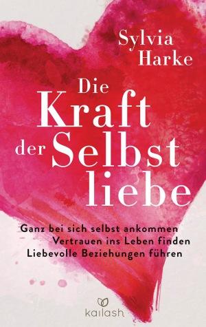 Sylvia Harke: Die Kraft der Selbstliebe: Ganz bei sich ankommen - Vertrauen ins Leben finden - liebevolle Beziehungen führen