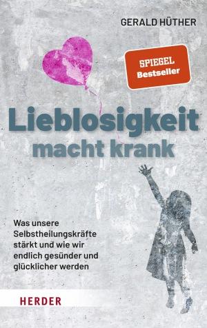 Prof. Gerald Hüther: Lieblosigkeit macht krank: Was unsere Selbstheilungskräfte stärkt und wie wir endlich gesünder und glücklicher werden