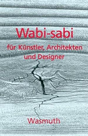 Wabi-sabi für Künstler, Architekten und Designer Japans Philosophie der Bescheidenheit