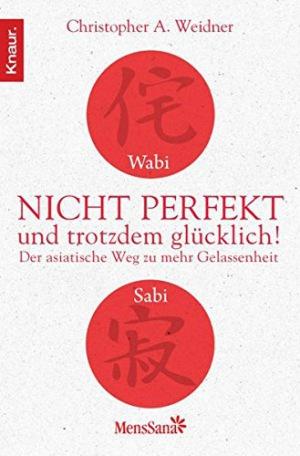 Wabi Sabi - Nicht perfekt und trotzdem glücklich! Der asiatische Weg zu mehr Gelassenheit