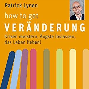 Patrick Lynen: how to get Veränderung: Krisen meistern, Ängste loslassen, das Leben lieben!
