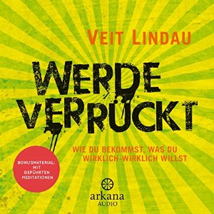 Veit Lindau: Werde verrückt: Wie du bekommst, was du wirklich-wirklich willst